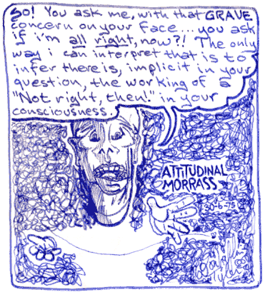 Attitudinal Morass 1975-Jun-6 Don Tyler -- So! You ask me, with that GRAVE concern on your face... you ask if i'm _all_right_ now?! The only way i can interpret that is to infer there is, implicit in your question, the working of a ''Not right, then!'' in your consciousness.