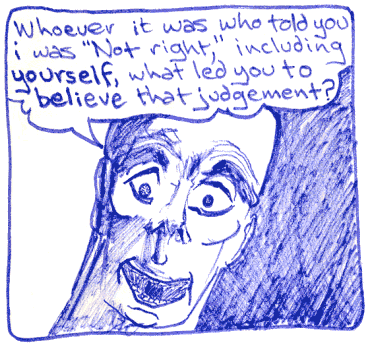 Whoever it was who told you I was ''Not right,'' including yourself, what led you to believe that judgement?