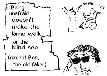 Being fearless doesn't make the lame walk or the blind see (except ol' Ben the big faker).