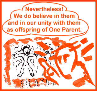 Nevertheless! we do believe in them and in our unity with them as offspring of One Parent.