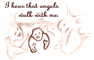 I hear that angels walk with me.