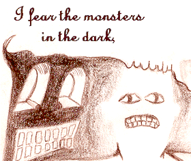 I fear the monsters in the dark,